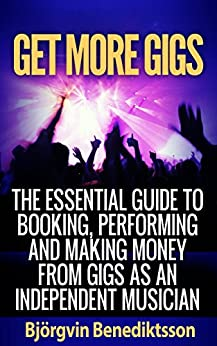 Get More Gigs: The Essential Guide To Booking, Performing And Making Money From Gigs As An Independent Musician by [Benediktsson, Bjorgvin]