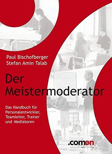 Der Meistermoderator: Das Handbuch für Personalentwickler, Teamleiter, Trainer und Mediatoren (comeon Bücherreihe)