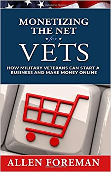 Monetizing the Net for Vets: How Military Veterans Can Start a Business and Make Money Online