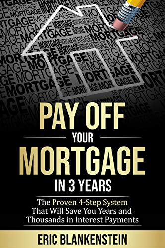 PAY OFF YOUR MORTGAGE IN 3 YEARS:  The 4-Step System That Will Save You Years and Thousands in Interest Payments (Best Way To Pay Off Your Mortgage)