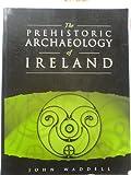 The Prehistoric Archaeology of Ireland