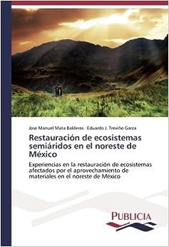Restauración de ecosistemas semiáridos en el noreste de México: Experiencias en la restauración de ecosistemas afectados por el aprovechamiento de materiales en el noreste de México