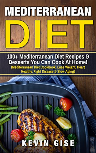 Mediterranean Diet: 100+ Mediterranean Diet Recipes & Desserts You Can Cook At Home! (Mediterranean Diet Cookbook, Lose Weight, Heart Healthy, Fight Disease & Slow Aging) by Kevin Gise