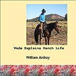Wade Explains Ranch Life: Cowboys Lament   William Ardrey
