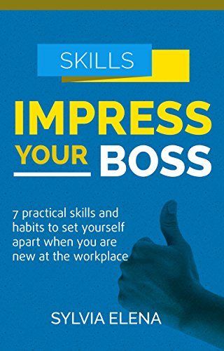 Impress Your Boss: 7 Practical Skills And Habits To Set Yourself Apart When You Are New at The Workplace (Self Development)