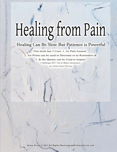 Healing from Pain Healing Can Be Slow But Patience is Powerful This book has 3 Uses: 1. As Pain Journal. 2. Art Prints can be used to Decorate or ... to Raise Awareness: by Artist Grace Divine pdf