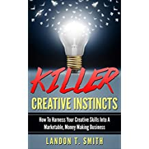 Killer Creative Instincts: How To Harness Your Creative Skills Into A Marketable, Money Making Business