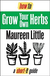 How To Grow Your Own Herbs (Short-e Guide) (short-e guides Book 4)