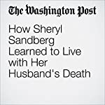 How Sheryl Sandberg Learned to Live with Her Husband's Death | Peter Holley