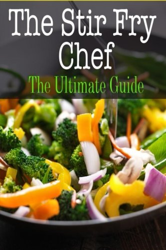 The Stir Fry Chef: The Ultimate Guide (Ultimate Fry Stir)