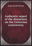 Authentic Report of the Discussion on the Unitarian Controversy, John Scott Porter, 5518849281
