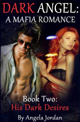DARK ANGEL: A Mafia Romance -- Book Two: His Dark Desires (Alpha Male Erotic Romance)