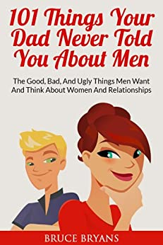 101 Things Your Dad Never Told You About Men: The Good, Bad, And Ugly Things Men Want And Think About Women And Relationships by [Bryans, Bruce]