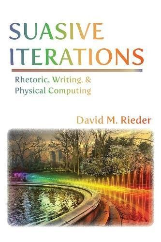Suasive Iterations: Rhetoric, Writing, and Physical Computing (New Media Theory)