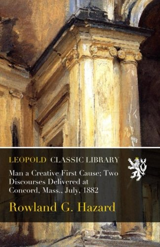 Read Online Man a Creative First Cause; Two Discourses Delivered at Concord, Mass., July, 1882 pdf