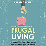 Frugal Living: 10 Frugal Living Tips To Save Money, Build A Bankroll, And Live Happy (Money Management - Simplicity - Minimalism - Saving - Investing) | Bradley Blair