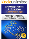 Everything You Need to Know About The Cancer Zodiac Sign - Astrology, Compatibility, Love, Traits And Personality (Everything You Need to Know About Zodiac Signs Book 6)