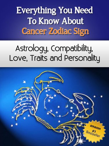 Everything You Need to Know About The Cancer Zodiac Sign - Astrology, Compatibility, Love, Traits And Personality (Everything You Need to Know About Zodiac Signs Book - Sign Cancer Zodiac