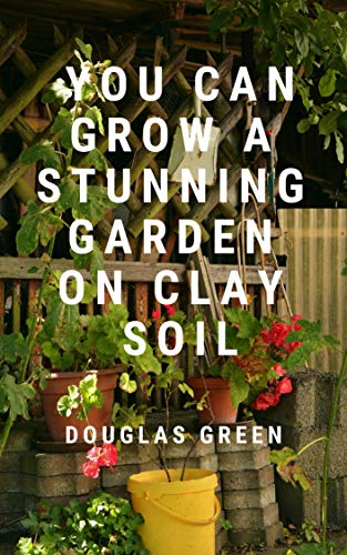 You Can Grow A Stunning Garden  On Clay (Landscaping Book 3) by [Green, Douglas]