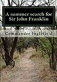 A Summer Search for Sir John Franklin, Commander Inglefield, 1461065577