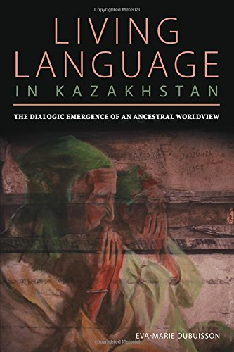 Living Language in Kazakhstan: The Dialogic Emergence of an Ancestral Worldview (Central Eurasia in Context) by University of Pittsburgh Press