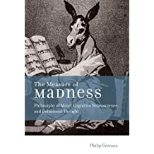 The Measure of Madness: Philosophy of Mind, Cognitive Neuroscience, and Delusional Thought (Life and Mind: Philosophical Issues in Biology and Psychology) by Philip Gerrans (2014-07-03)