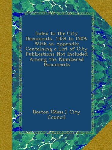 Index to the City Documents, 1834 to 1909: With an Appendix Containing a List of City Publications Not Included Among the Numbered Documents PDF