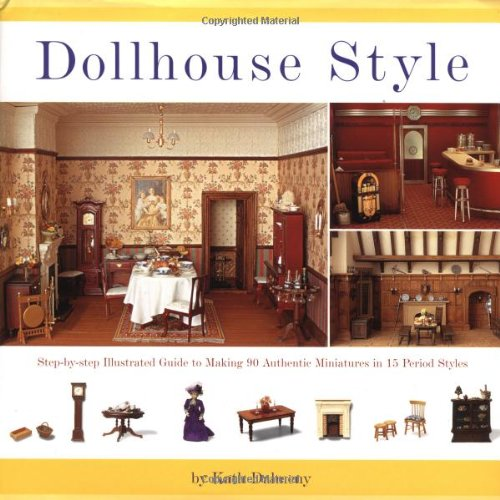 Miniature Authentic - Dollhouse Style: Step-by-step Illustarted Guide To Making 90 Authentic Miniatures In 15 Period Styles