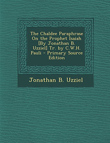 The Chaldee Paraphrase on the Prophet Isaiah [By Jonathan B. Uzziel] Tr. by C.W.H. Pauli - Primary Source Edition