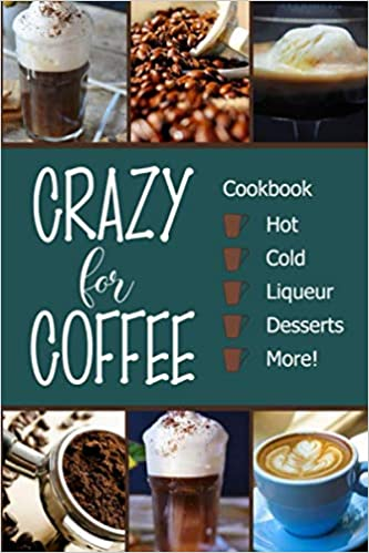 Crazy For Coffee Crazy For Coffee Recipes Featuring Hot Drinks Iced Cold Coffee Liqueur Favorites Sweet Desserts And More Brubaker Michelle 9781947676244 Amazon Com Books