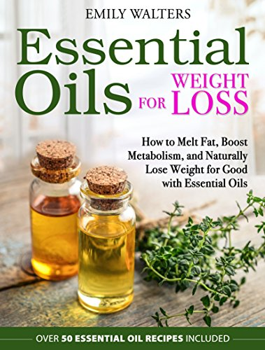 Essential Oils for Weight Loss: How to Melt Fat, Boost Metabolism, and Naturally  Lose Weight for Good with Essential Oils