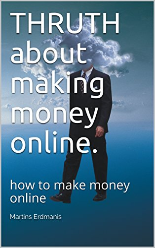 THRUTH about making money online.: how to make money online