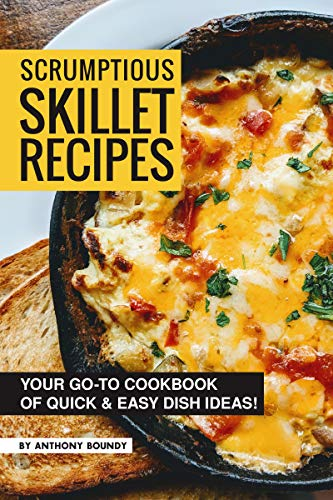Scrumptious Skillet Recipes: Your Go-to Cookbook of Quick & Easy Dish Ideas! by [Boundy, Anthony]