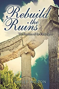 Rebuild the Ruins: The Baptism of the Holy Spirit by [Wilson, Shelly]