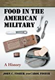Food in the American Military, John C. Fisher and Carol Fisher, 0786434171