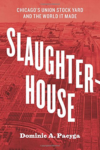 (Slaughterhouse: Chicago's Union Stock Yard and the World It Made)