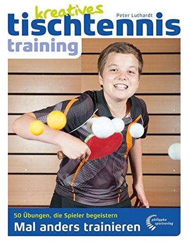 Kreatives Tischtennistraining: Mal anders trainieren – 50 Übungen, die Spieler begeistern