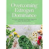 Overcoming Estrogen Dominance Resolving Symptoms of Estrogen Dominance with Nutrition, 28-day meal plans, herbs and supplemen