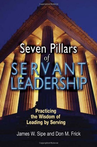 Seven Pillars of Servant Leadership: Practicing the...