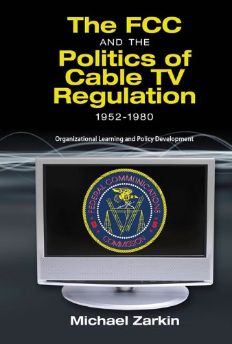 The FCC and the Politics of Cable TV Regulation, 1952-1980: Organizational Learning and Policy Development