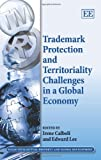 Trademark Protection and Territoriality Challenges in a Global Economy, Irene Calboli, Edward Lee, 1781953902