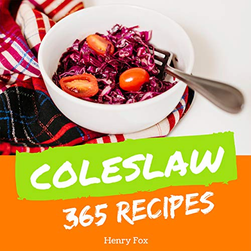 Coleslaw 365: Enjoy 365 Days With Amazing Coleslaw Recipes In Your Own Coleslaw Cookbook! (Green Salad Cookbook, Coleslaw Recipe Book, Asian Salad Cookbook, Simply Salads Cookbook) [Book 1] by Henry Fox