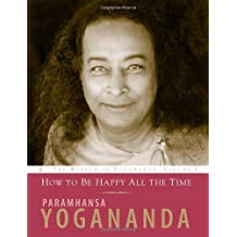 How to Be Happy All the Time (Wisdom of Yogananda) (v. 1)