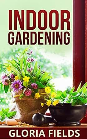 Indoor gardening the beginners guide to growing for Indoor gardening amazon