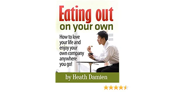 Eating Out On Your Own How To Love Your Life And Enjoy Your Own