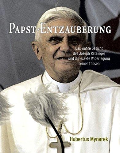 Papst-Entzauberung: Das wahre Gesicht des Joseph Ratzinger und die exakte Widerlegung seiner Thesen