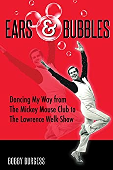 Ears & Bubbles: Dancing My Way from The Mickey Mouse Club to The Lawrence Welk Show by [Burgess, Bobby]