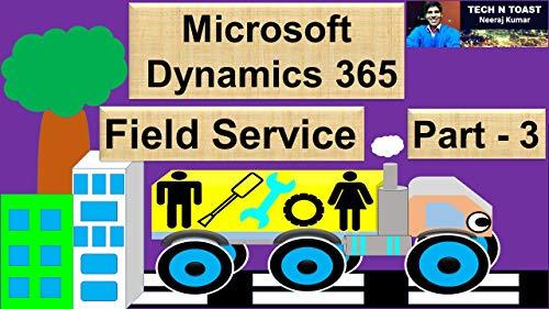 Microsoft Dynamics 365 for Field Service - Part 3: Last Part