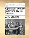 A Practical Treatise on Fevers by Dr Stevens, J. N. Stevens, 1170684718
