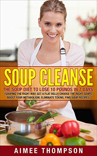 Soup Cleanse : The Soup Diet To Lose 10 Pounds In 7 Days (Souping The Right Way, Get A Flat Belly, Choose The Right Soups, Boost Your Metabolism, Eliminate Toxins, Find Soup Recipes): (Soup Cookbook) (Flat Belly In 7 Days Diet Plan)